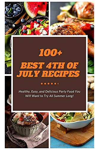 100+ Best 4th of July Recipes: Healthy, Easy, and Delicious Party Food You Will Want to Try All Summer Long! (English Edition)