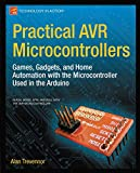 Practical AVR Microcontrollers: Games, Gadgets, and Home Automation with the Microcontroller Used in the Arduino (Technology in Action)
