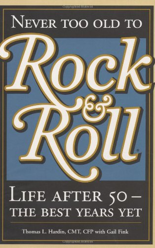 Never Too Old To Rock & Roll: Life After 50--The Best Years Yet