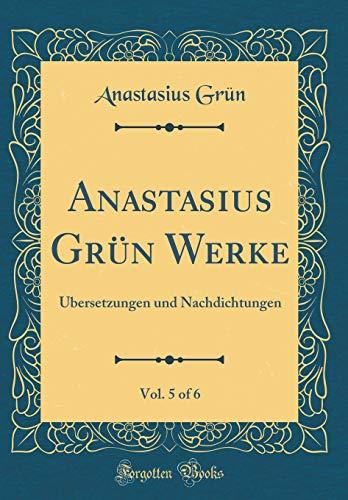 Anastasius Grün Werke, Vol. 5 of 6: Übersetzungen und Nachdichtungen (Classic Reprint)