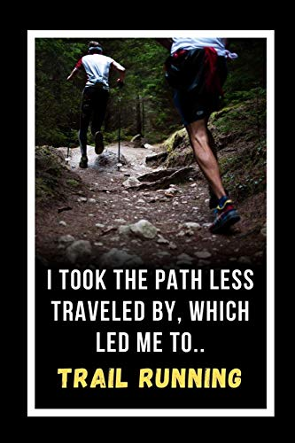 I Took The Path Less Traveled By, Which Led Me To Trail Running: Novelty Lined Notebook / Journal To Write In Perfect Gift Item (6 x 9 inches)
