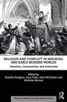 Religion and Conflict in Medieval and Early Modern Worlds: Identities, Communities and Authorities (Themes in Medieval and Early Modern History)