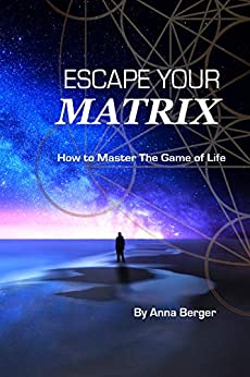 Escape Your Matrix: How To Master The Game Of Life by [Anna Berger]