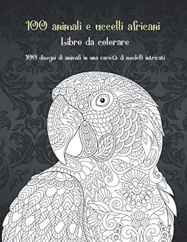 100 animali e uccelli africani - Libro da colorare - 100 disegni di animali in una varietà di modelli intricati 🐼 🐫 🐵 🐘 🐒 🐨 🐦