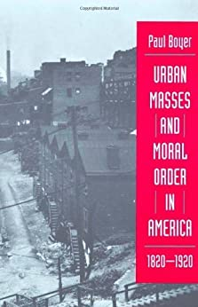 Urban Masses and Moral Order in America, 1820-1920 by [Paul S. BOYER]