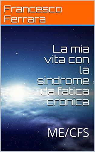 La mia vita con la sindrome da fatica cronica: ME/CFS (autobiografia Vol. 1) (Italian Edition)