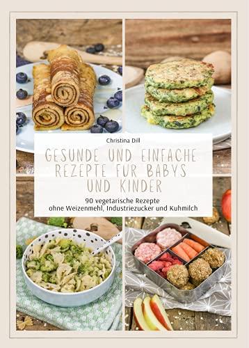 Gesunde und einfache Rezepte für Babys und Kinder - 90 vegetarische Rezepte ohne Weizenmehl, Industriezucker und Kuhmilch