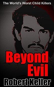 True Crime: Beyond Evil: The World's Worst Child Killers by [Robert Keller]