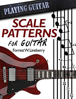 Scale Patterns for Guitar: 134 Melodic Sequences for Mastering the Guitar Fretboard (Playing Guitar Book 1) by [Forrest W. Lineberry]