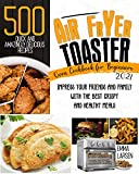 Air Fryer Toaster Oven Cookbook For Beginners 2021: 500 Quick and Amazingly Delicious Recipes. Impress Your Friends and Family with The Best Crispy and Healthy Meals