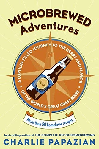 [Microbrewed Adventures: A Lupulin-Filled Journey to the Heart and Flavor of the World's Great Craft Beers: More Than 50 Homebrew Recipes] [Papazian, Charles] [November, 2005]