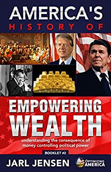 America's History of Empowering Wealth: Understanding the Consequence of Money Controlling Political Power (Optimizing America Booklets Book 2) by [Jarl Jensen]