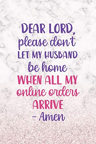 Dear Lord, Please Don't Let My Husband Be Home When All My Online Orders Arrive. Amen: Notebook Journal Composition Blank Lined Diary Notepad 120 Pages Paperback White Marble Online Shopping