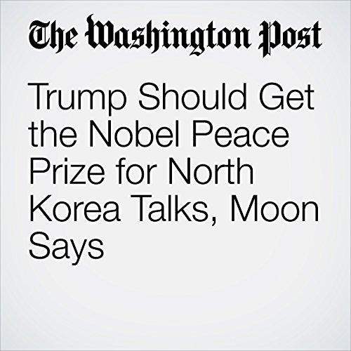 Trump Should Get the Nobel Peace Prize for North Korea Talks, Moon Says copertina