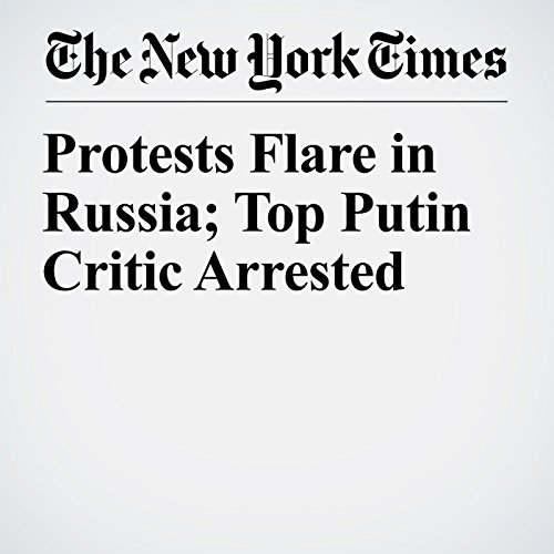 Protests Flare in Russia; Top Putin Critic Arrested copertina