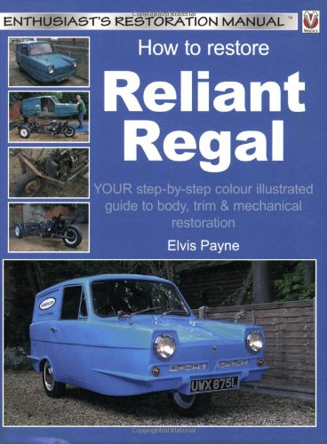 How to Restore Reliant Regal: Your Step-by-Step Colour Illustrated Guide to Body, Trim & Mechanical Restoration (Enthusiast's Restoration Manuals)