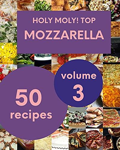 Holy Moly! Top 50 Mozzarella Recipes Volume 3: Happiness is When You Have a Mozzarella Cookbook! (English Edition)