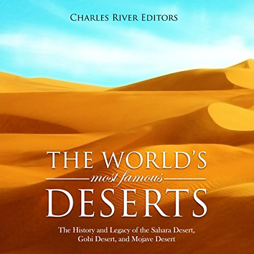 The World's Most Famous Deserts     The History and Legacy of the Sahara Desert, Gobi Desert, and Mojave Desert              By:                                                                                                                                 Charles River Editors                               Narrated by:                                                                                                                                 Jim Johnston                      Length: 4 hrs and 9 mins     1 rating     Overall 1.0