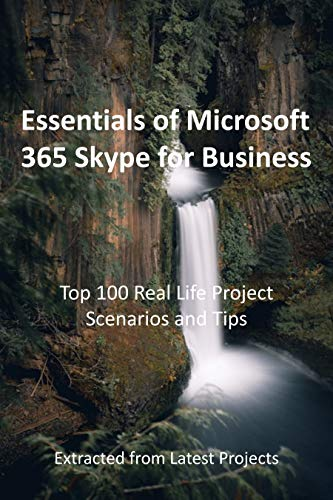 Essentials of Microsoft 365 Skype for Business : Top 100 Real Life Project Scenarios and Tips: Extracted from Latest Projects (English Edition)