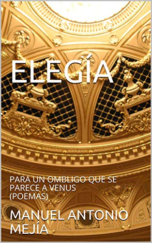 ELEGÍA : PARA UN OMBLIGO QUE SE PARECE A VENUS (POEMAS) (1) (Spanish Edition)