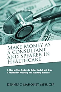Make Money as a Consultant And Speaker in Healthcare: create your own healthcare consulting practice