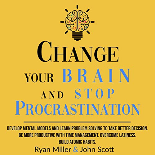 Change Your Brain and Stop Procrastination: Develop Mental Models and Learn Problem Solving to Take Better Decisions. Be More Productive with Time Management. Overcome Laziness. Build Atomic Habits!