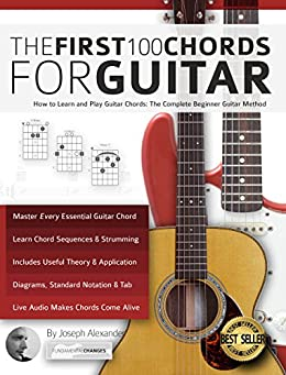 The First 100 Chords for Guitar: How to Learn and Play Guitar Chords: The Complete Beginner Guitar Method (Essential Guitar Methods) by [Joseph Alexander]
