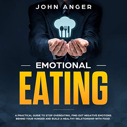 Emotional Eating: A Practical Guide to Stop Overeating, Find Out Negative Emotions Behind Your Hunger and Build a Healthy Relationship with Food (Emotional Intelligence) cover art