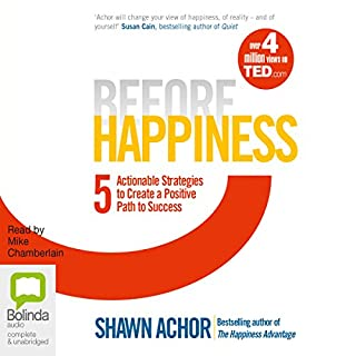 Before Happiness     Five Actionable Strategies to Create a Positive Path to Success              By:                                                                                                                                 Shawn Achor                               Narrated by:                                                                                                                                 Mike Chamberlain                      Length: 8 hrs and 15 mins     33 ratings     Overall 4.5