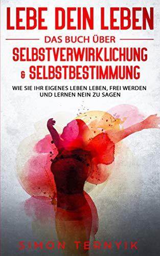 Lebe DEIN Leben: Das Buch über Selbstverwirklichung & Selbstbestimmung. Wie Sie Ihr eigenes Leben leben, frei werden und lernen NEIN zu sagen