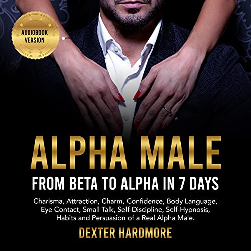 Listen Alpha Male: From Beta to Alpha in 7 Days: Charisma, Attraction, Charm, Confidence, Body Language, Ey audio book