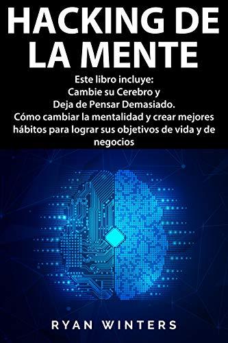Hacking de la Mente: Este libro incluye: Cambie su Cerebro y Deja de Pensar Demasiado. Cómo cambiar la mentalidad y crear mejores hábitos para lograr sus objetivos de vida y de negocios
