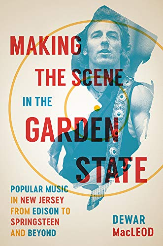 Making the Scene in the Garden State: Popular Music in New Jersey from Edison to Springsteen and Beyond