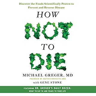 How Not to Die     Discover the Foods Scientifically Proven to Prevent and Reverse Disease              Written by:                                                                                                                                 Michael Greger MD,                                                                                        Gene Stone                               Narrated by:                                                                                                                                 Michael Greger MD                      Length: 17 hrs and 9 mins     211 ratings     Overall 4.9