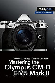 Mastering the Olympus OM-D E-M5 Mark II  The Mastering Camera Guide Series