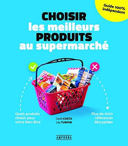 Choisir les meilleurs produits au supermarché: Quels produits choisir pour votre bien-être - plus de 1000 références décyptée