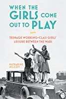 When the Girls Come Out to Play: Teenage Working-Class Girls' Leisure Between the Wars