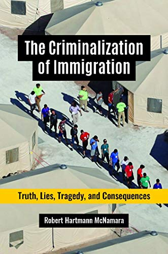 The Criminalization of Immigration: Truth, Lies, Tragedy, and Consequences (English Edition)