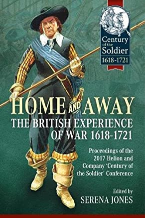 Home and Away: The British Experience of War 1618-1721: Proceedings of the 2017 Helion & Company Century of the Soldier Conference