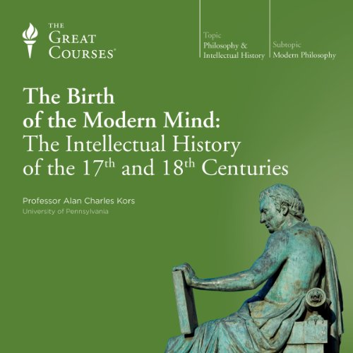 The Birth of the Modern Mind: The Intellectual History of the 17th and 18th Centuries                   By:                                                                                                                                 Alan Charles Kors,                                                                                        The Great Courses                               Narrated by:                                                                                                                                 Alan Charles Kors                      Length: 12 hrs and 34 mins     145 ratings     Overall 4.6