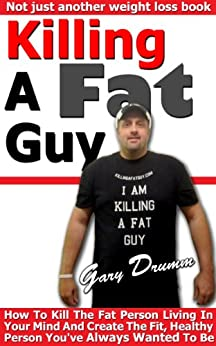Killing A Fat Guy: How To Kill The Fat Person Living In Your Mind And Create The Fit, Healthy Person You've Always Wanted To Be by [Gary Drumm, Heather Paris]
