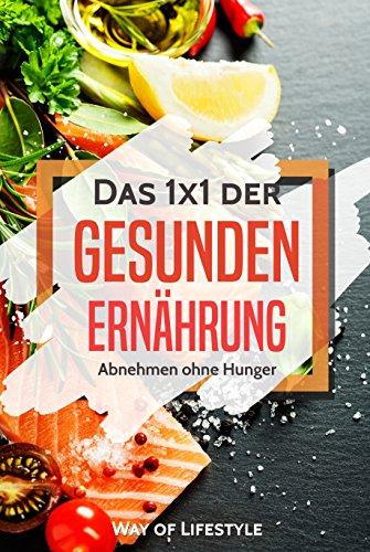 Das 1x1 der Gesunden Ernährung: Abnehmen ohne Hunger  | Schnell Abnehmen durch ausgewogene Ernährung (Gesund Essen, Diät, Keto, Paleo, Low-Carb, flacher Bauch, Vegan, Sport, Fett verbrennen)