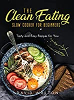 The Clean Eating Slow Cooker for Beginners: Tasty and Easy Recipes for You