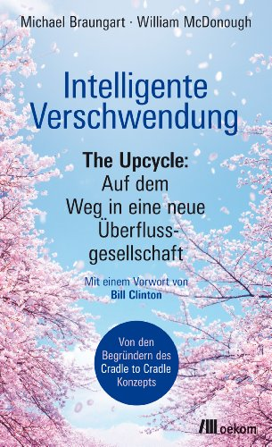 Intelligente Verschwendung: The Upcycle: Auf dem Weg in eine neue Überflussgesellschaft