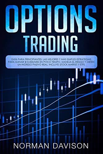 Options Trading: Guía para principiantes. Las mejores y más simples estrategias para ganar $10.000/mes en poco tiempo, maneja el riesgo y obtén un ingreso pasivo real. Incluye: Stock Market y ETFs