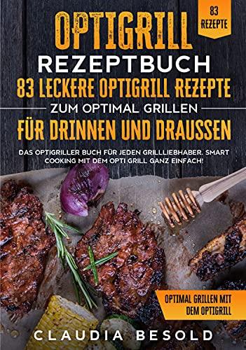Optigrill Rezeptbuch – 83 leckere Optigrill Rezepte zum optimal grillen für Drinnen und Draußen: Das Optigriller Buch für jeden Grillliebhaber. Smart Cooking mit dem Opti Grill ganz einfach!