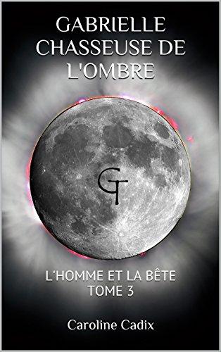 GABRIELLE CHASSEUSE DE L'OMBRE: L'HOMME ET LA BÊTE TOME 3