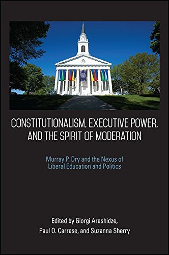 Constitutionalism, Executive Power, and the Spirit of Moderation: Murray P. Dry and the Nexus of Liberal Education and Politics (SUNY series in American Constitutionalism) (English Edition)