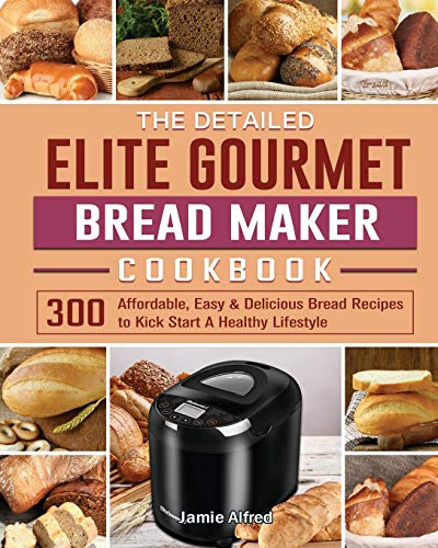 The Detailed Elite Gourmet Bread Maker Cookbook: 300 Affordable, Easy & Delicious Bread Recipes to Kick Start A Healthy Lifestyle