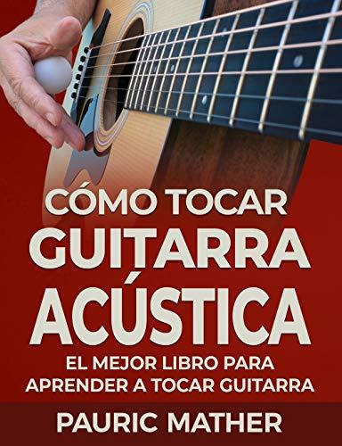 Cómo Tocar Guitarra Acústica: El Mejor Libro De Guitarra Acústica Para Principiantes